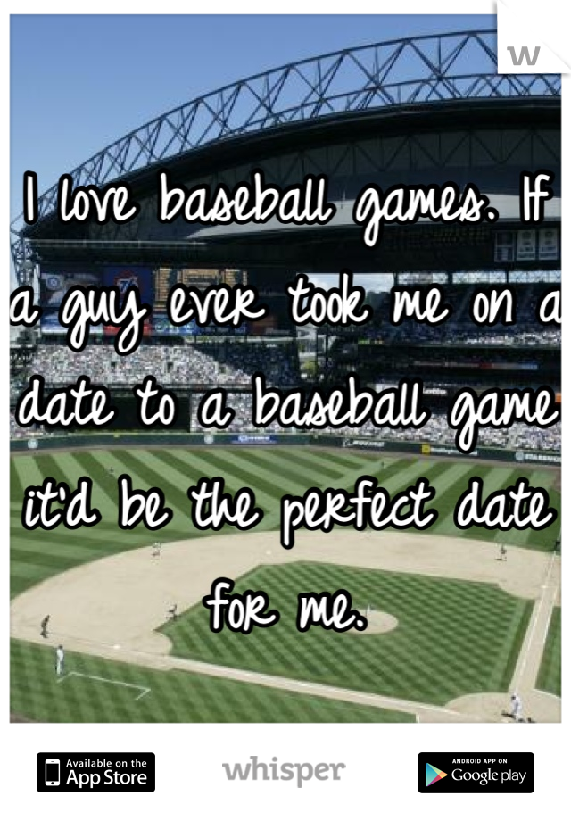 I love baseball games. If a guy ever took me on a date to a baseball game it'd be the perfect date for me.