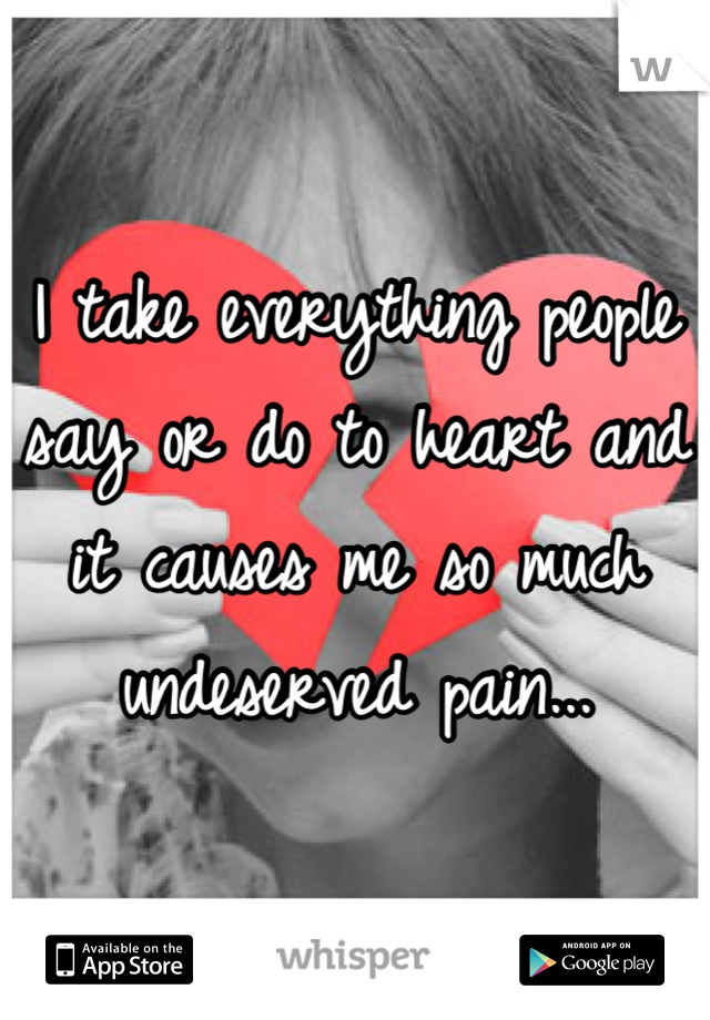 I take everything people say or do to heart and it causes me so much undeserved pain...