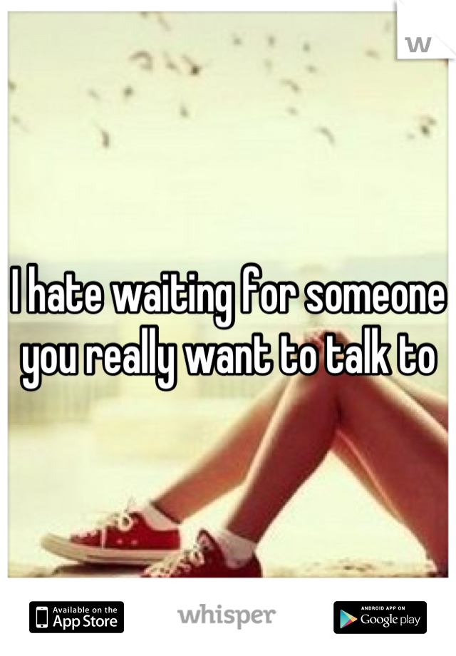 I hate waiting for someone you really want to talk to