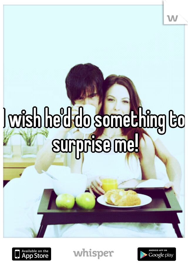 I wish he'd do something to surprise me!
