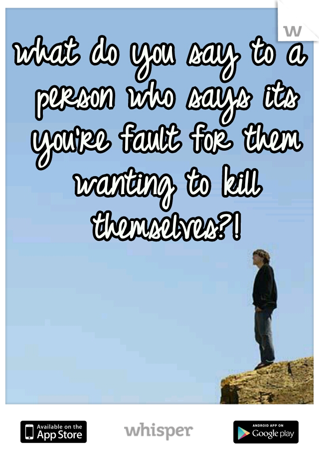 what do you say to a person who says its you're fault for them wanting to kill themselves?!