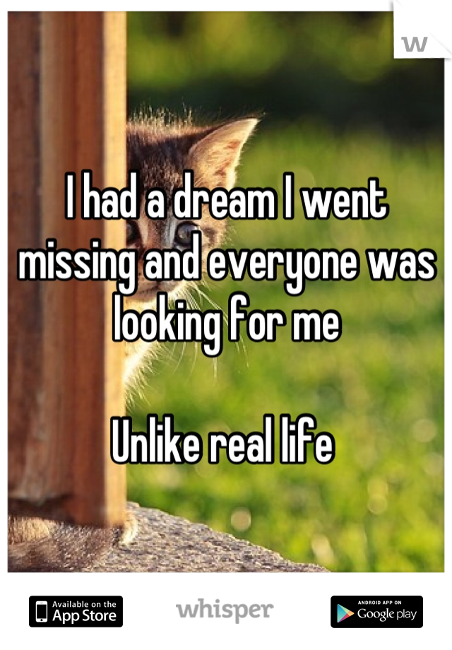 I had a dream I went missing and everyone was looking for me  Unlike real life