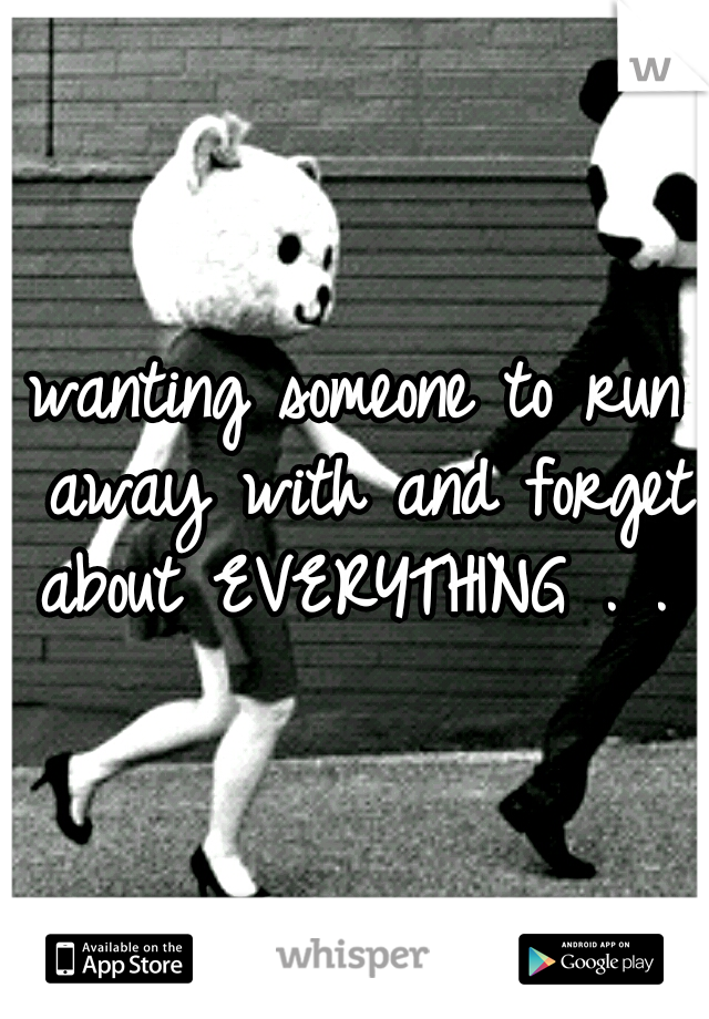 wanting someone to run away with and forget about EVERYTHING . . .