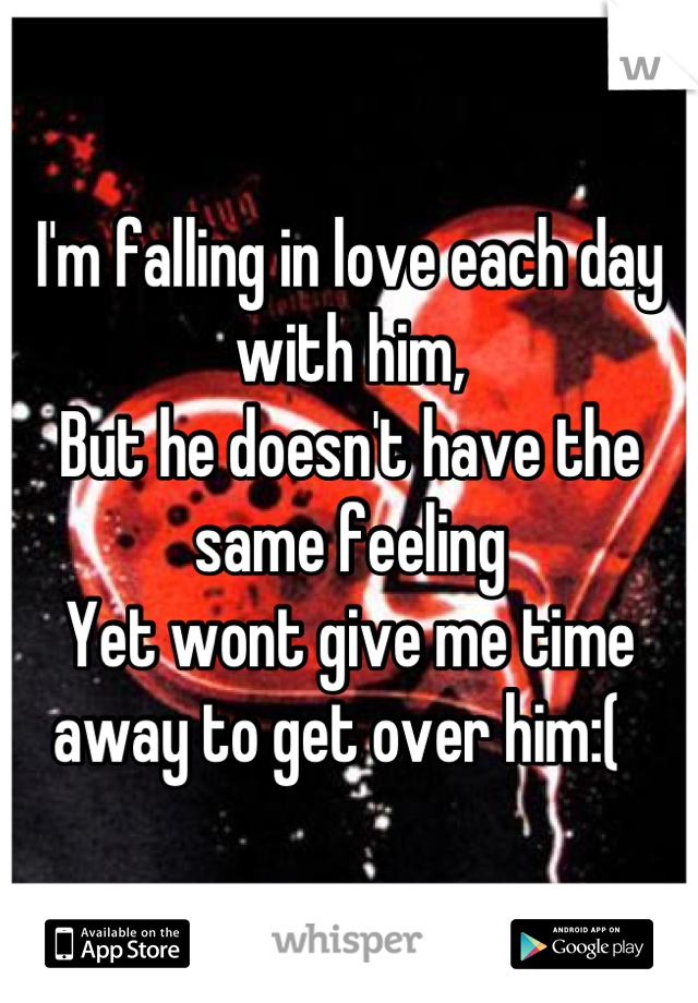 I'm falling in love each day with him,  But he doesn't have the same feeling  Yet wont give me time away to get over him:(