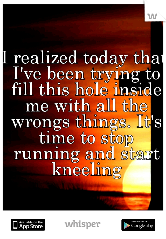 I realized today that I've been trying to fill this hole inside me with all the wrongs things. It's time to stop running and start kneeling