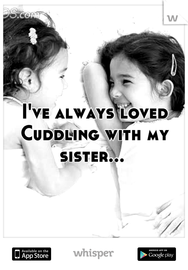 I've always loved  Cuddling with my sister...