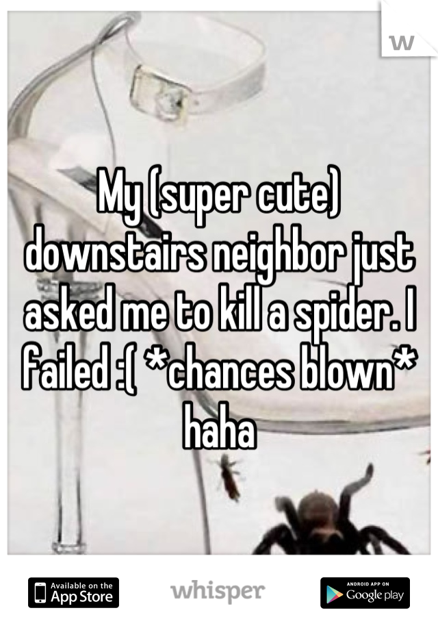 My (super cute) downstairs neighbor just asked me to kill a spider. I failed :( *chances blown* haha