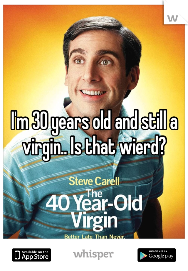 I'm 30 years old and still a virgin.. Is that wierd?