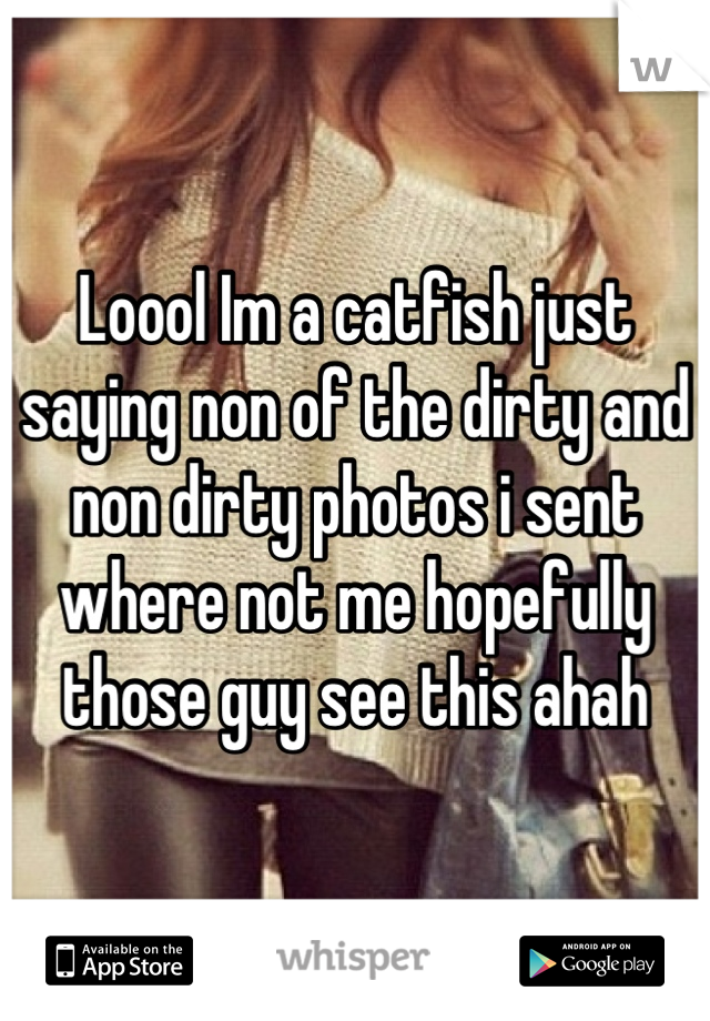 Loool Im a catfish just saying non of the dirty and non dirty photos i sent where not me hopefully those guy see this ahah