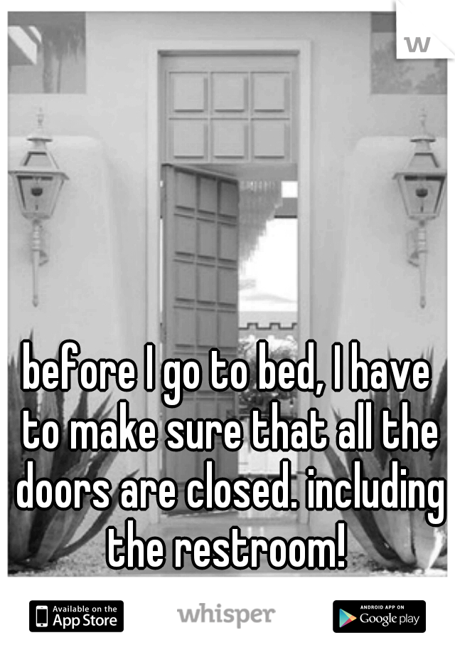before I go to bed, I have to make sure that all the doors are closed. including the restroom!