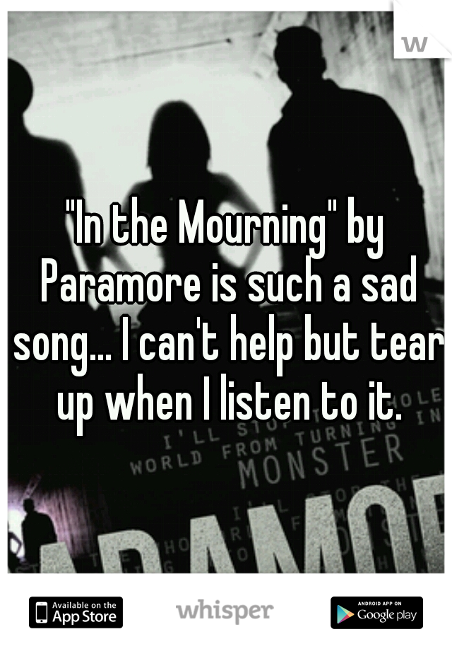 """""""In the Mourning"""" by Paramore is such a sad song... I can't help but tear up when I listen to it."""