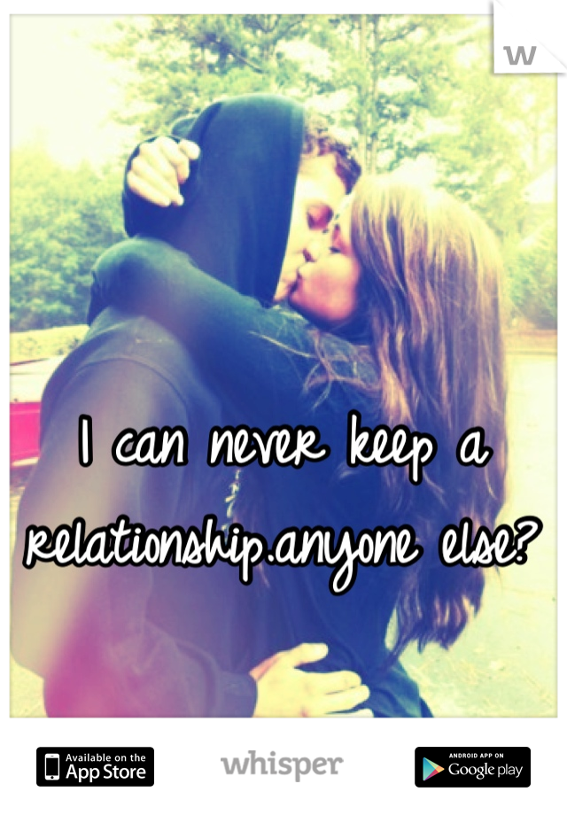 I can never keep a relationship.anyone else?