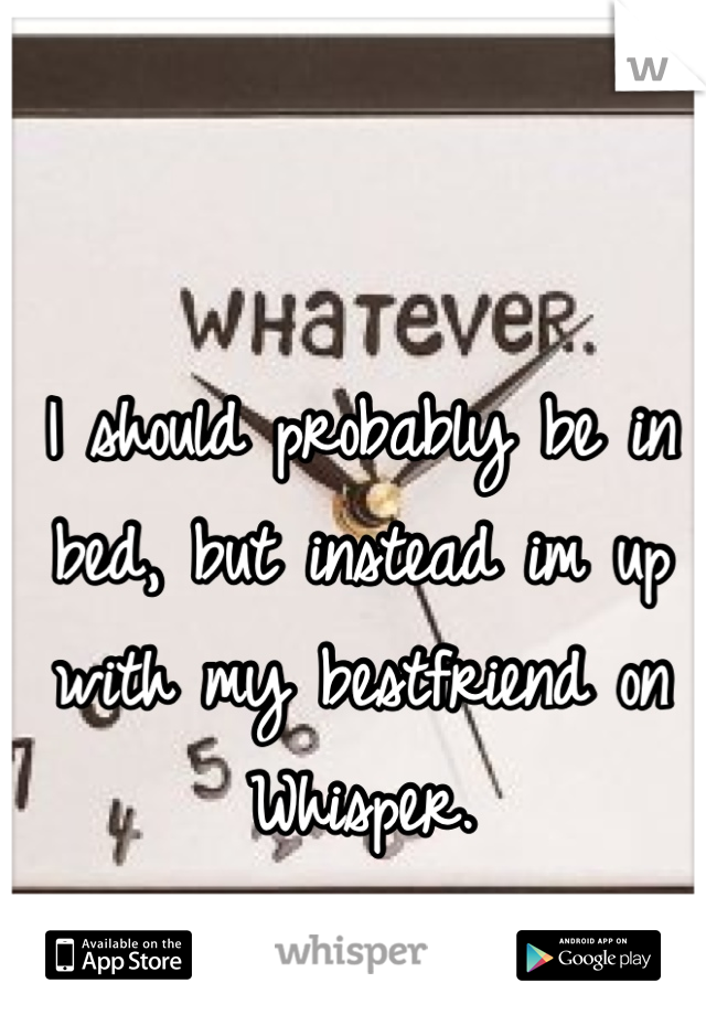 I should probably be in bed, but instead im up with my bestfriend on Whisper.