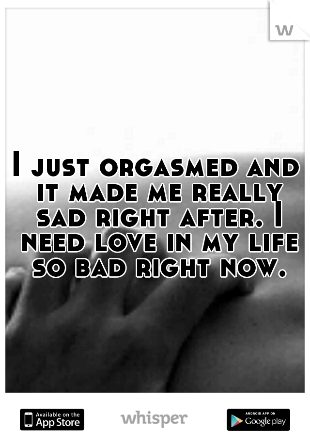 I just orgasmed and it made me really sad right after. I need love in my life so bad right now.
