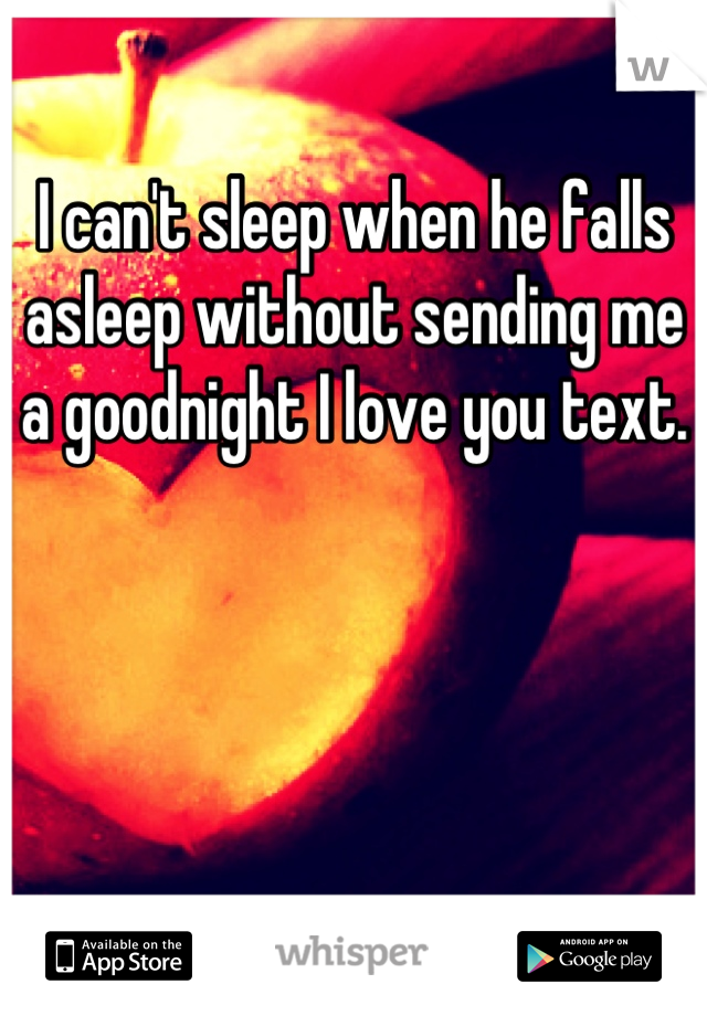 I can't sleep when he falls asleep without sending me a goodnight I love you text.