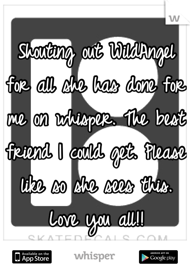 Shouting out WildAngel for all she has done for me on whisper. The best friend I could get. Please like so she sees this. Love you all!!