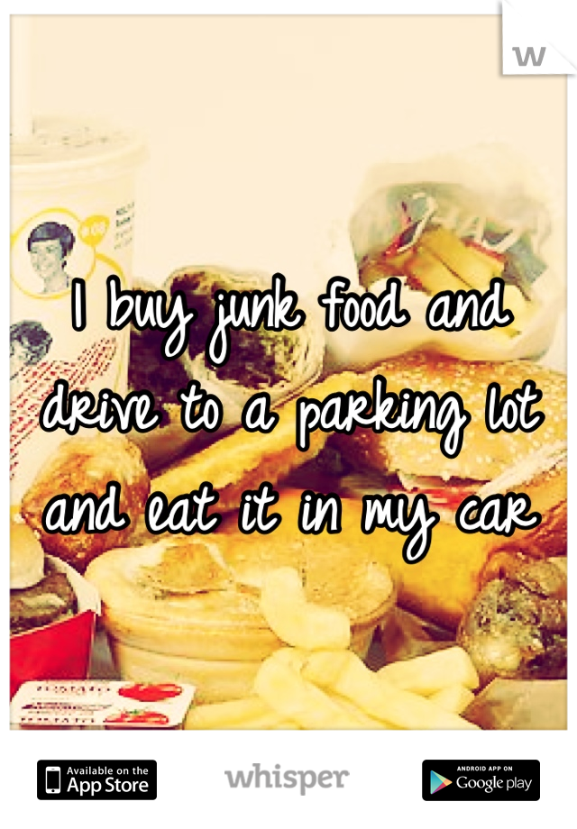 I buy junk food and drive to a parking lot and eat it in my car