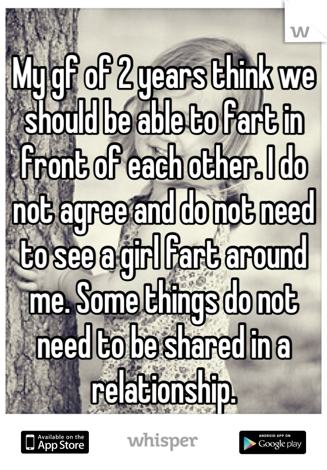 My gf of 2 years think we should be able to fart in front of each other. I do not agree and do not need to see a girl fart around me. Some things do not need to be shared in a relationship.