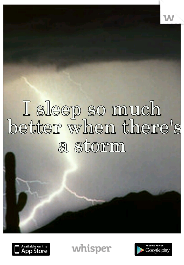 I sleep so much better when there's a storm