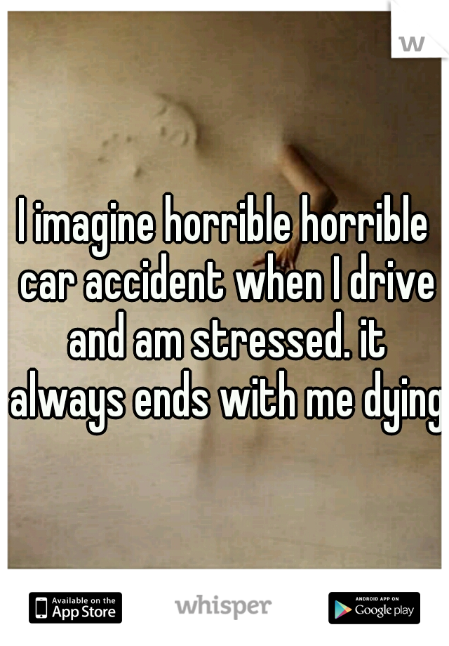I imagine horrible horrible car accident when I drive and am stressed. it always ends with me dying