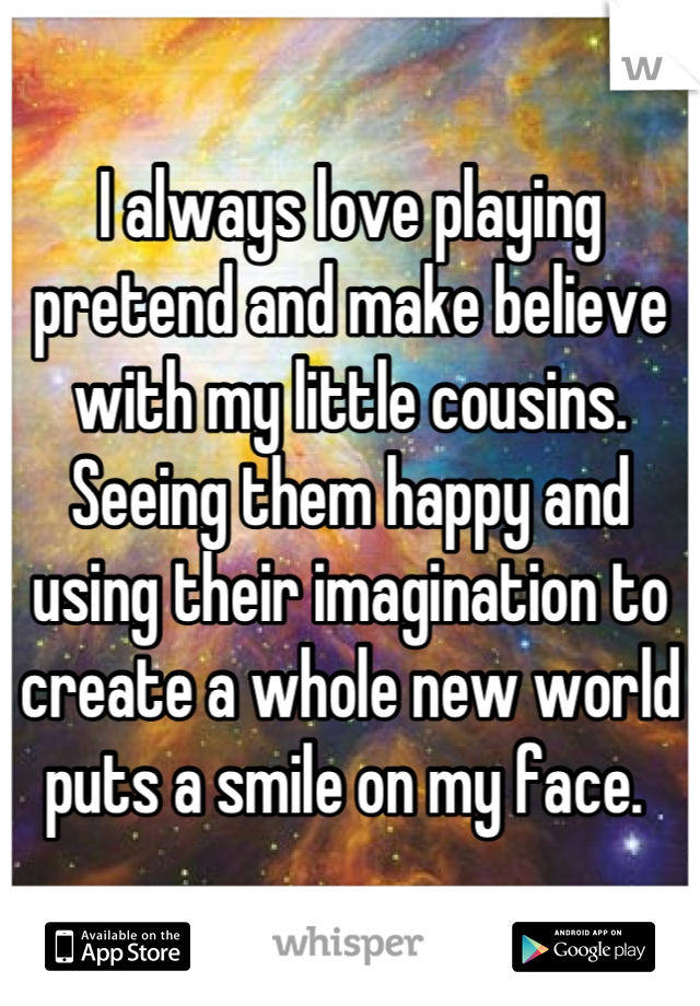 I always love playing pretend and make believe with my little cousins. Seeing them happy and using their imagination to create a whole new world puts a smile on my face.