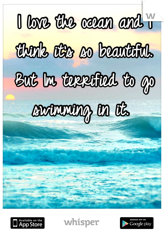 I love the ocean and I think it's so beautiful. But Im terrified to go swimming in it.