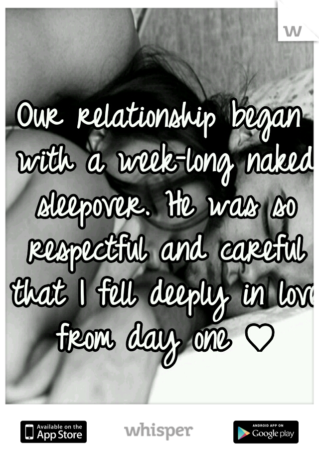Our relationship began with a week-long naked sleepover. He was so respectful and careful that I fell deeply in love from day one ♥