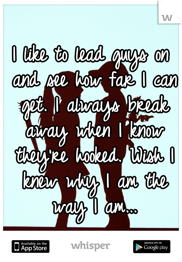 I like to lead guys on and see how far I can get. I always break away when I know they're hooked. Wish I knew why I am the way I am...