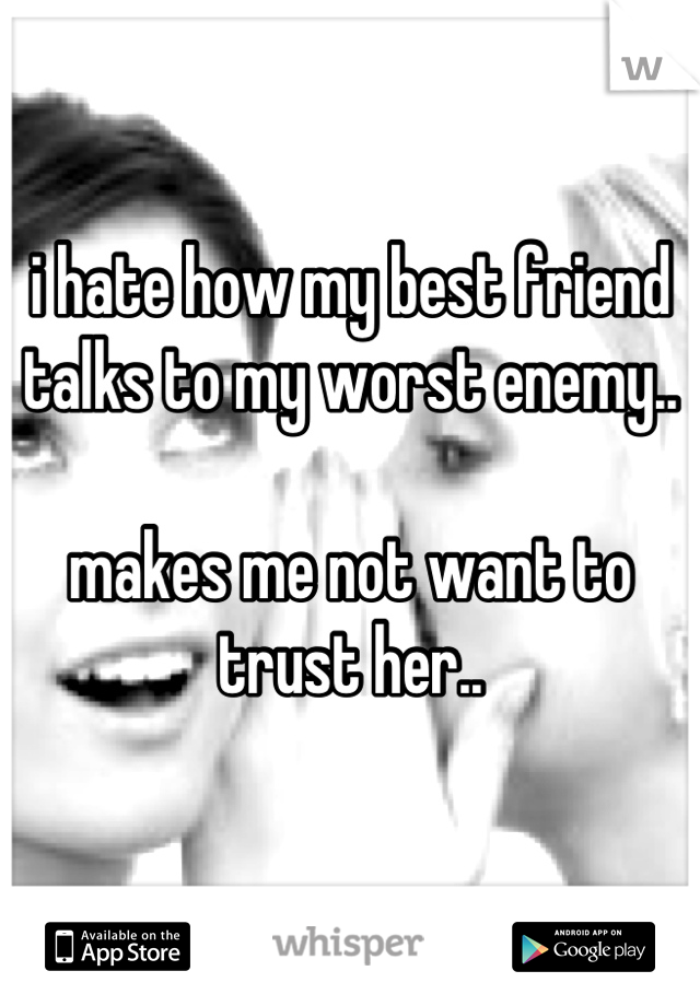 i hate how my best friend talks to my worst enemy..  makes me not want to trust her..