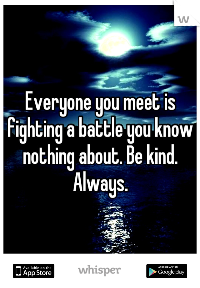 Everyone you meet is fighting a battle you know nothing about. Be kind. Always.