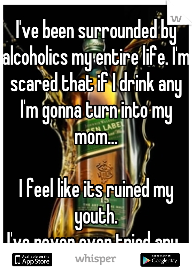 I've been surrounded by alcoholics my entire life. I'm scared that if I drink any I'm gonna turn into my mom...  I feel like its ruined my youth.  I've never even tried any.