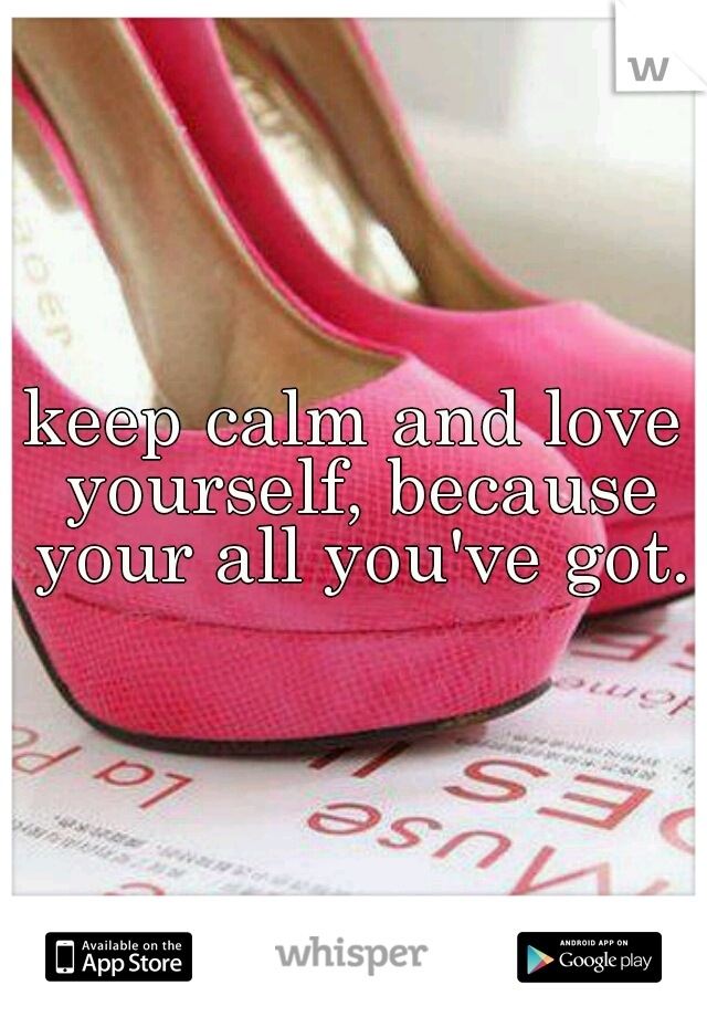 keep calm and love yourself, because your all you've got.