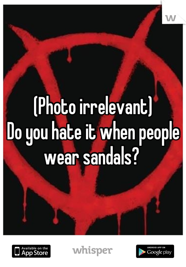 (Photo irrelevant) Do you hate it when people wear sandals?