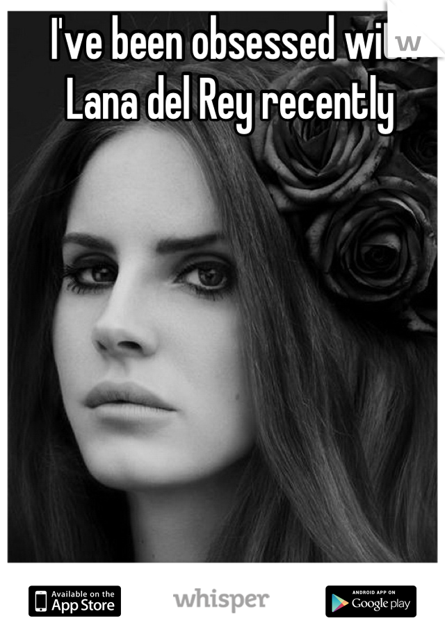 I've been obsessed with Lana del Rey recently
