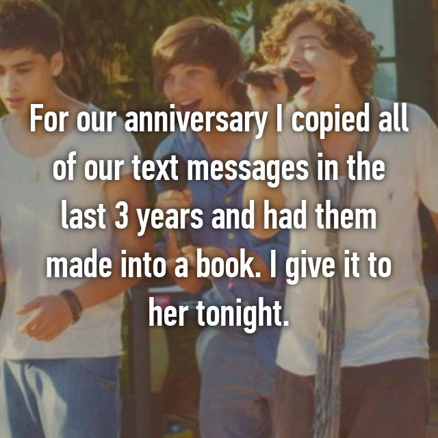 For our anniversary I copied all of our text messages in the last 3 years and had them made into a book. I give it to her tonight.