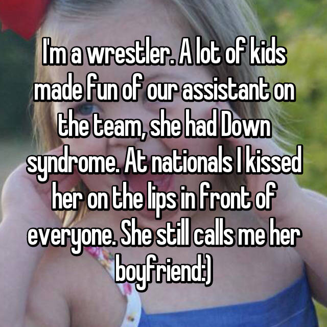 I'm a wrestler. A lot of kids made fun of our assistant on the team, she had Down syndrome. At nationals I kissed her on the lips in front of everyone. She still calls me her boyfriend:)