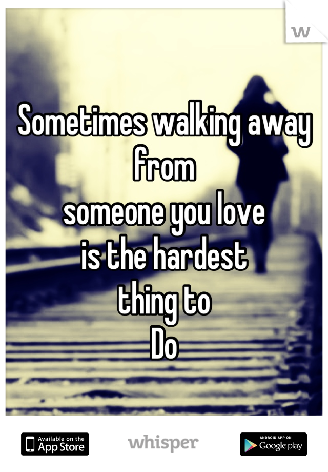Sometimes walking away from  someone you love  is the hardest  thing to  Do