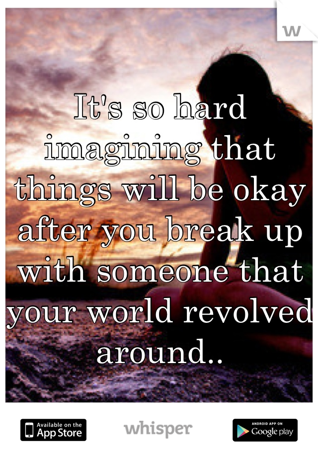 It's so hard imagining that things will be okay after you break up with someone that your world revolved around..