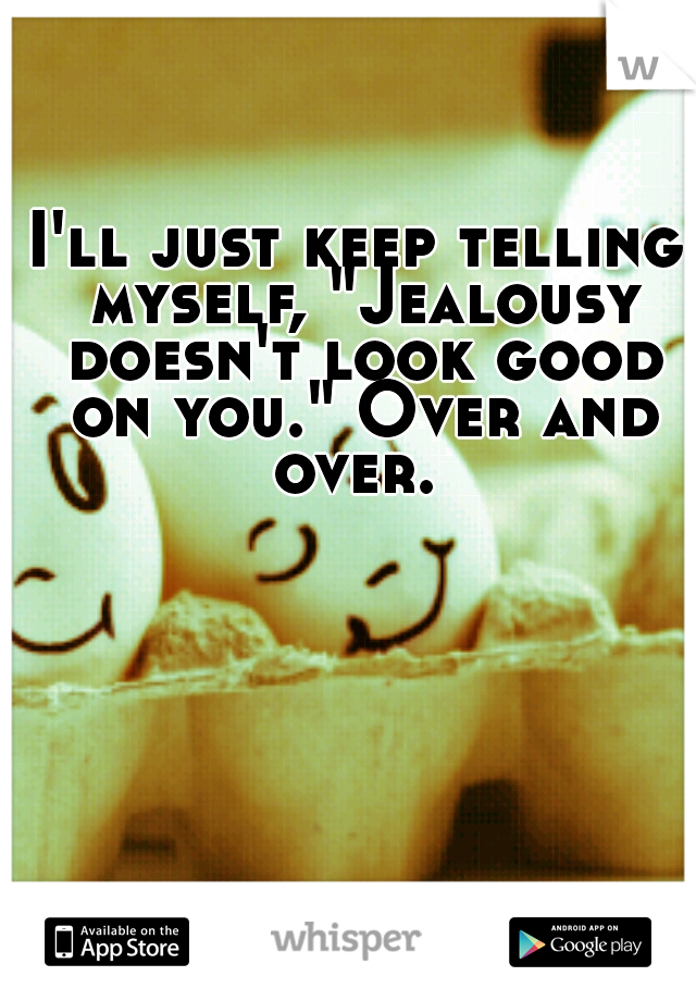 """I'll just keep telling myself, """"Jealousy doesn't look good on you."""" Over and over."""