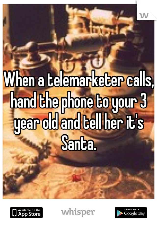 When a telemarketer calls, hand the phone to your 3 year old and tell her it's Santa.