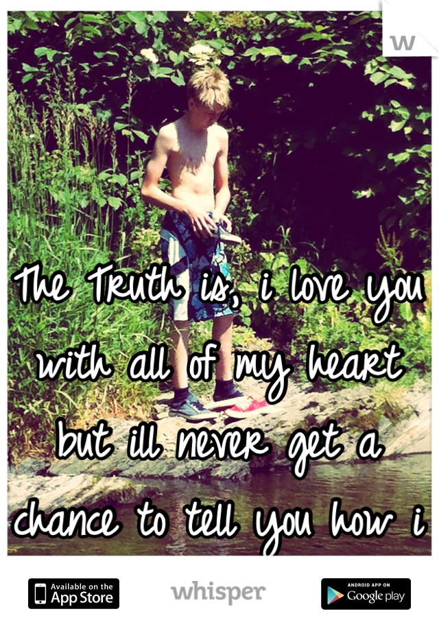 The Truth is, i love you with all of my heart but ill never get a chance to tell you how i feel</3
