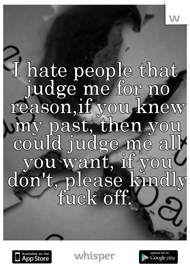 I hate people that judge me for no reason,if you knew my past, then you could judge me all you want, if you don't, please kindly fuck off.