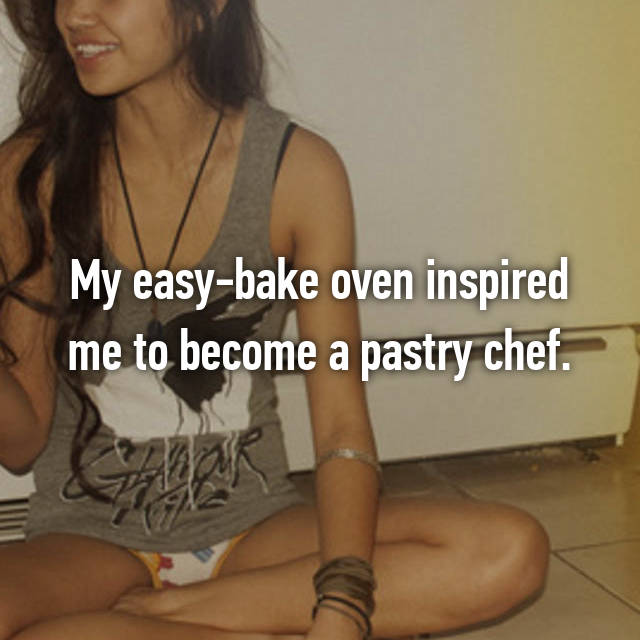 My easy-bake oven inspired me to become a pastry chef.