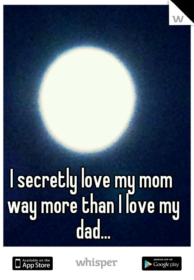 I secretly love my mom way more than I love my dad...