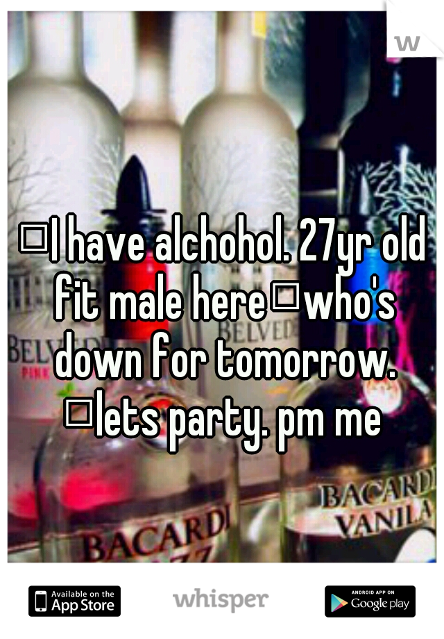 I have alchohol. 27yr old fit male here who's down for tomorrow.  lets party. pm me