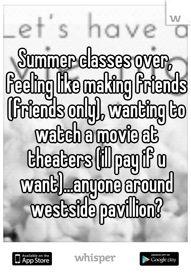 Summer classes over, feeling like making friends (friends only), wanting to watch a movie at theaters (ill pay if u want)...anyone around westside pavillion?