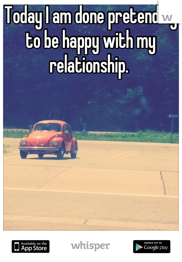 Today I am done pretending to be happy with my relationship.