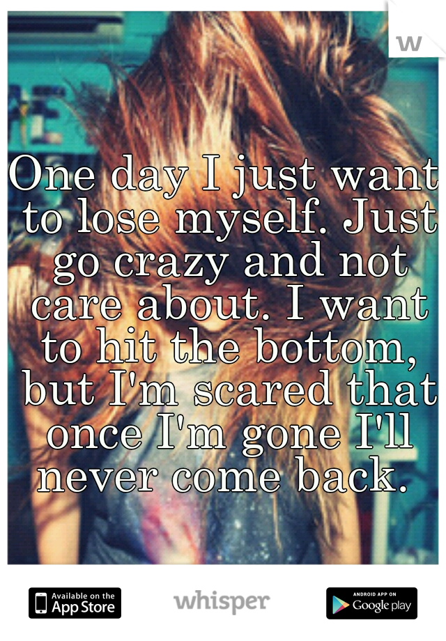 One day I just want to lose myself. Just go crazy and not care about. I want to hit the bottom, but I'm scared that once I'm gone I'll never come back.