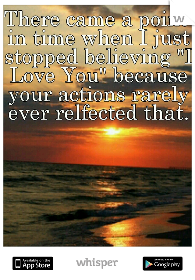 """There came a point in time when I just stopped believing """"I Love You"""" because your actions rarely ever relfected that."""