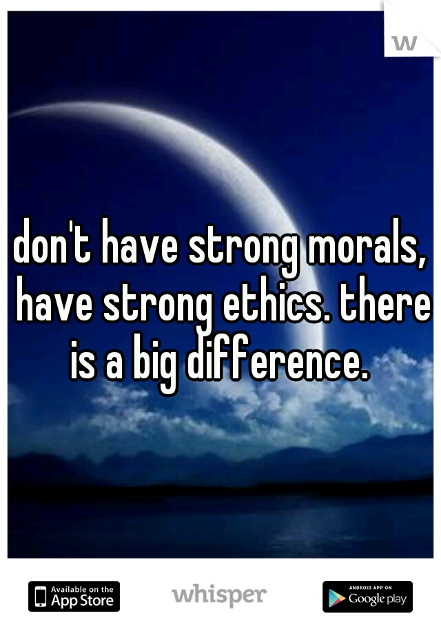 I don't have strong morals, I have strong ethics. there is a big difference.